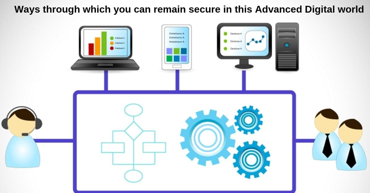 Ways through which you can remain secure in this Advanced Digital world