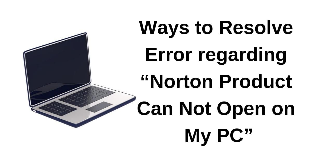 "Ways to Resolve Error regarding ""Norton Product Can Not Open on My PC"""