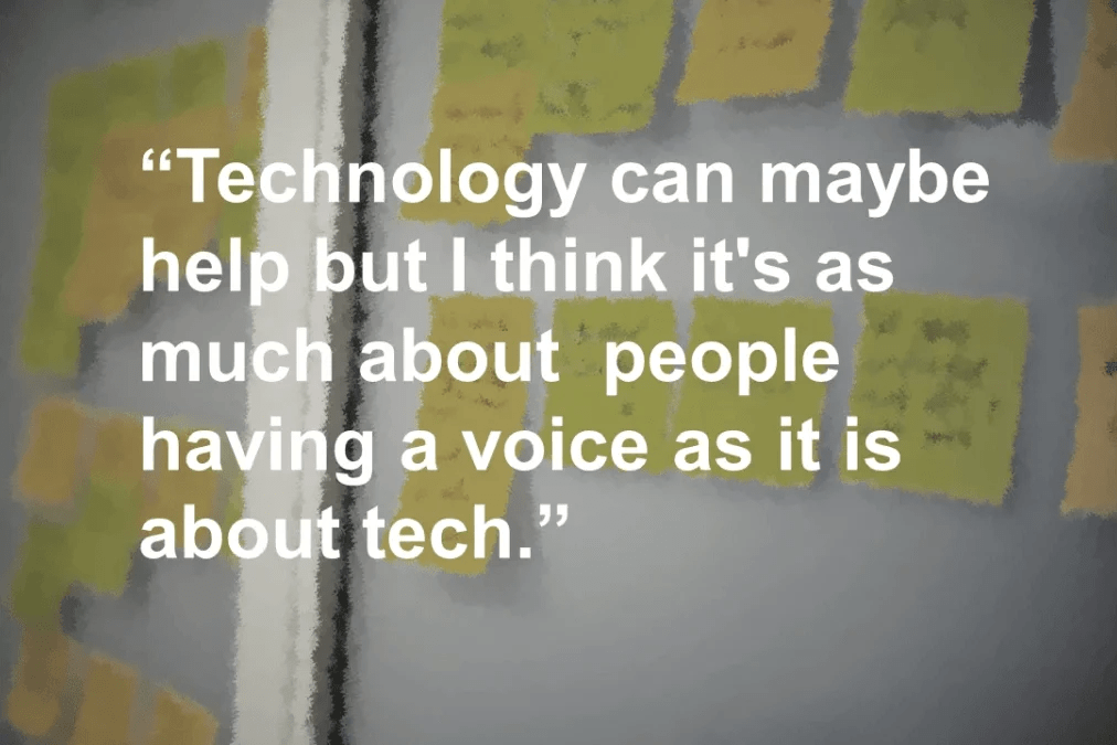 Technology can maybe help but I think it's as much about  people having a voice as it is about tech.