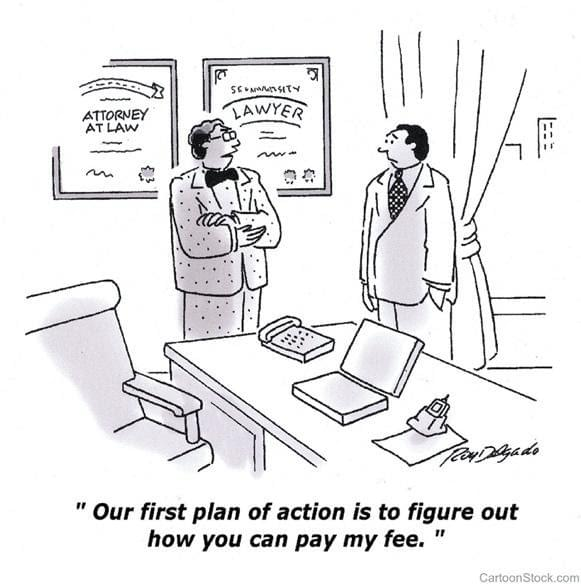 "A cartoon of a lawyer speaking to a client. The caption says ""Our first plan of action is to figure out how you can pay my fee."""