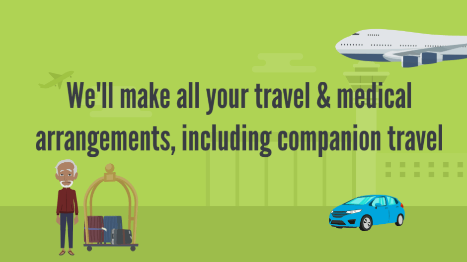 We make all of your travel & medical arrangements, including companion travel