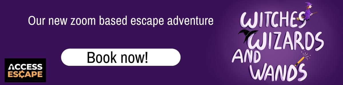A purple background. The text reads: Our new zoom based escape adventure. There is  a Book Now button across the image. The Access Escape logo is on the bottom left of the image and there is a drawing of the game advertised on the right hand side of the image. The drawing is of bubble writing that reads: Witches, Wizards and Wands. There is a drawing of a witch on a broomstick flying through the letter S in Witches, a wizards hat resting on top of the W in the word wizards and at the end of the word wand is a brown wooden wand with golden sparks flying out of it.