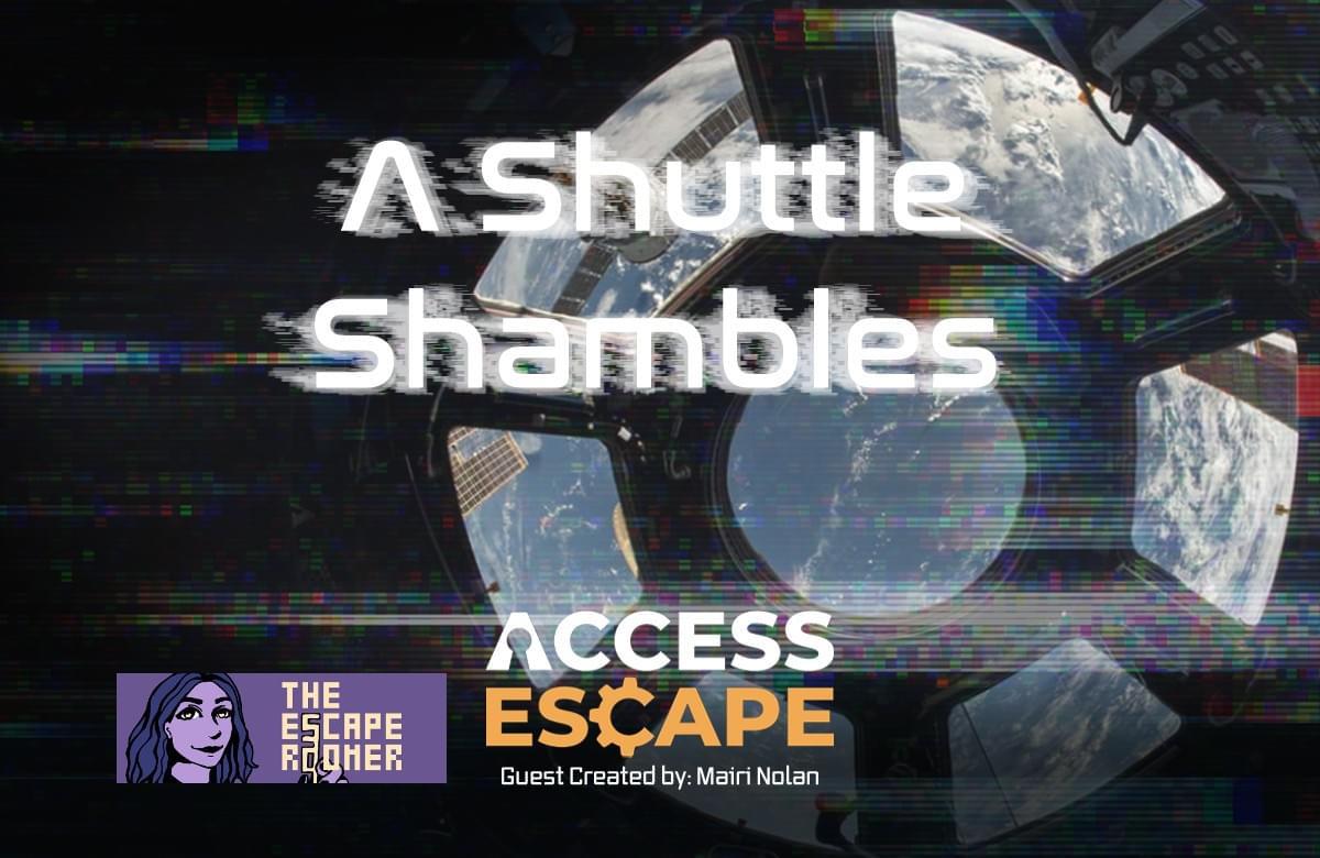 A photo of the earth from a space shuttle. Written on top of the image is: A Shuttle Shambles. There is a logo for The Escape Roomer in the bottom left hand side and the bottom middle is the Access Escape logo with, Guest created by: Mairi Nolan underneath. There is an overlay on the image that makes it look like there are technical interference with the image (like when a tv isn't properly tuned in to a channel).