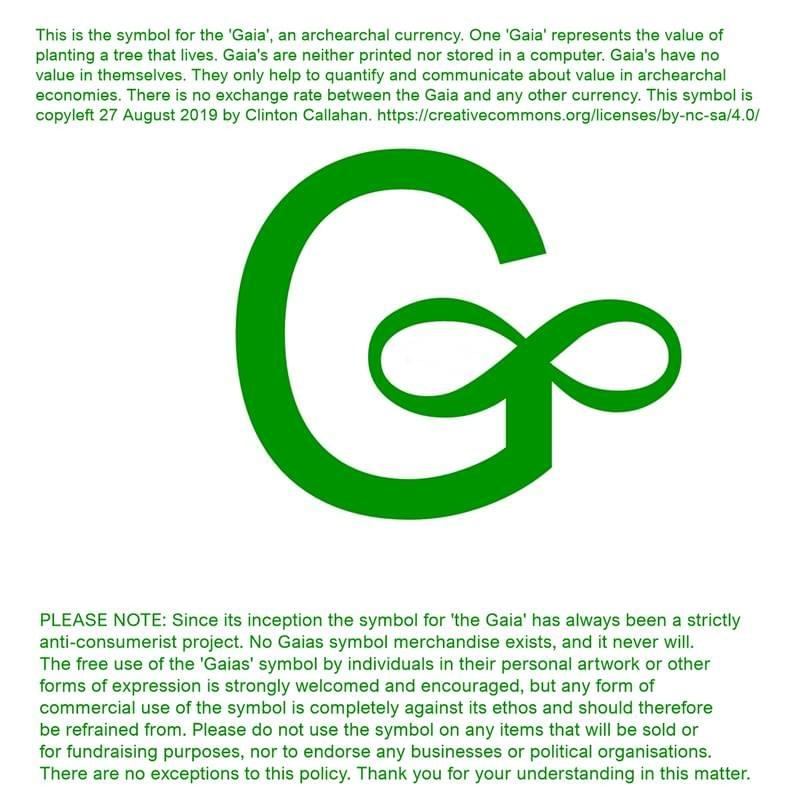 "[a green letter G with an infinity sign] This is the symbol for the 'Gaia"", an archearchal currency. One 'Gaia' represents the value of planting a tree that lives. Gaia's are neither printed nor stored in a computer. Gaia's have no value in themselves. They only help to quantify and communicate about value in archearchal economies. There is no exchange rate between the Gaia and any other currency. This symbol is copyleft 27 August 2019 by Clinton Callahan. Link see footer of the website. PLEASE NOTE: Since its inception the symbol for 'the Gaia' has always been a strictly anti-consumerist project. No Gaias symbol merchandise exists, and it never will. The free use of the 'Gaias' symbol by individuals in their personal artwork or other forms of expression is strongly welcomed and encouraged, but any form of commercial use of the symbol is completely against its ethos and should therefore be refrained from. Please do not use the symbol on any items that will be sold or for fundraising purposes, nor to endorse any businesses or political organisations. There are no exceptions to this policy. Thank you for your understanding in this matter."