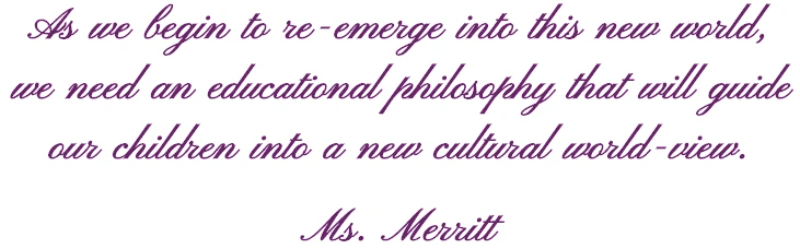 As we begin to re-emerge into this new world, we need an educational philosophy that will guide our children into a new cultural world-view.  Ms. Merritt