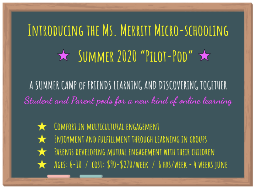 "Introducing the Ms. Merritt Micro-schooling  Summer 2020 ""Pilot-Pod""   A SUMMER CAMP of FRIENDS LEARNING AND DISCOVERING TOGETHER Student and Parent pods for a new kind of online learning  Comfort in multicultural engagement Enjoyment and fulfillment through learning in groups Parents developing mutual engagement with their children Ages: 6-10  /  cost: $90-$270/week  /  6 hrs/week - 4 weeks June"