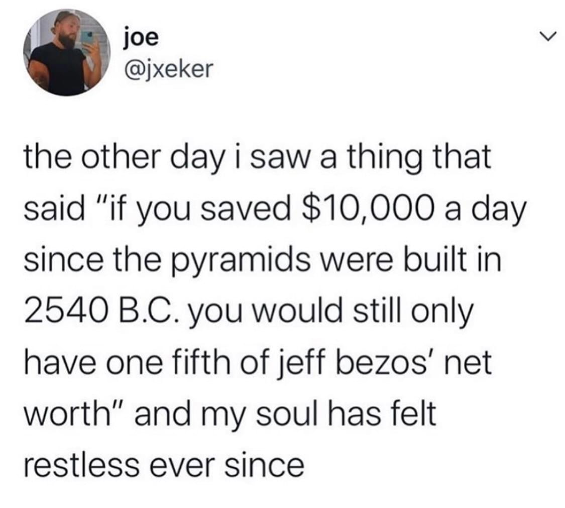 "tweet by @jxeker ""the other day i saw a thing that said ""if you saved $10,000 a day since the pyramids were built in 2450 BC. you would still only have one fifth of jeff bezos' net worth"" and my soul has felt restless ever since"