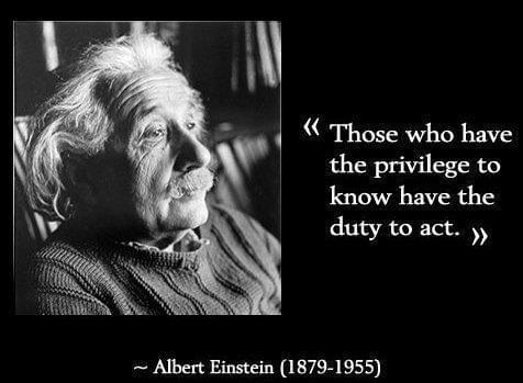 'Those who have the privilege to know have the duty to act' - quote by Albert Einstein