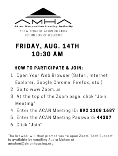 "[Start ID: Black and white photo with the AMHA logo and address, 100 W. Cedar St., Akron, OH 44307, Return Service Requested. The following info is about joining the A-CAN meeting: Friday, Aug. 14th 10:30 AM. How to participate and join: 1. Open your web browser (Safari, Internet Explorer, Google Chrome, Firefox, etc.) 2. Go to www.Zoom.us 3. At the top of the Zoom page, click ""join meeting"" 4. Enter the ACAN Meeting ID: 892 1108 1687 5. Enter the ACAN Meeting password: 44307 6. Click Join The browser will then prompt you to open Zoom. Tech Suppost is avalible by emailing Audra Mahon at amahon@akronhousing.org End ID]"