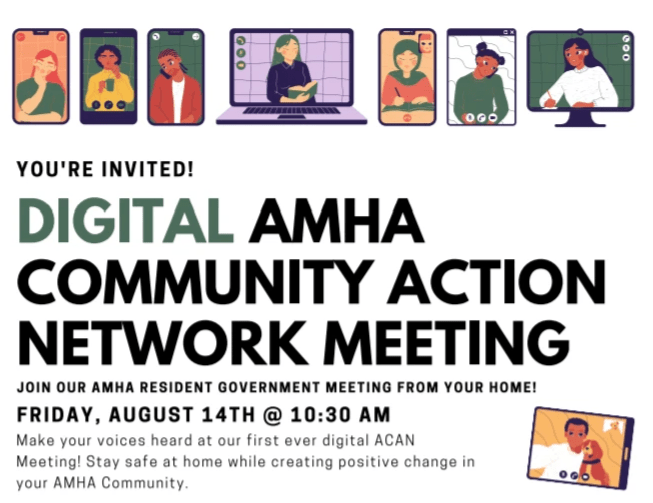 [Start ID - This is a flyer for the Digital AMHA Community Action Network Meeting. There is colorful clipart of people using their devices to video chat with each other. The text is as follows: You're Invited! Digital AMHA Community Action Network Meeting. Join our AMHA Resident Government Meeting from your home! Friday, August 14th @ 10:30 AM. Make your voices heard at our first ever digital ACAN Meeting! Stay safe at home while creating positive change in your AMHA Community. End ID.]