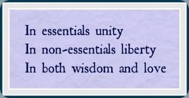 The motto of Herman Witsius: In essentials unity; In non-essentials liberty; In both wisdom and love
