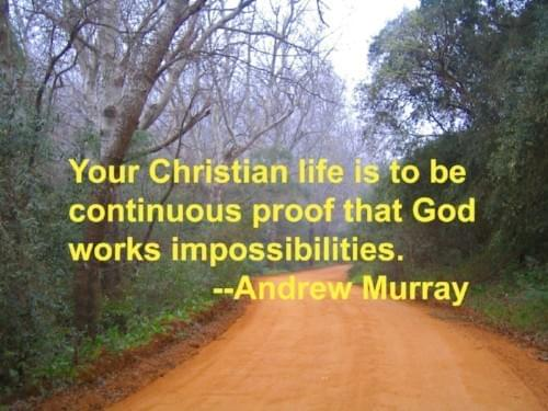 Your Christian life is to be continuous proof that God works impossibilities.