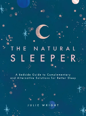 The Natural Sleeper - A Bedside Guide to Complementary and Alternative Solutions for Better Sleep by Julie Wright