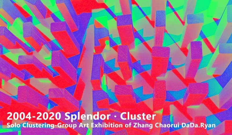 2004-2020 Splendor·Cluster – Solo Clustering-Group Art Exhibition of Zhang Chaorui DaDa.Ryan
