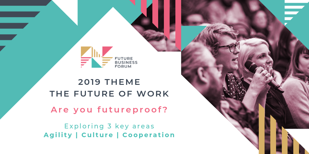 Future Business Forum | 2019 Theme: the future of work | Are you futureproof? Exploring 3 key areas: agility, culture, cooperation.