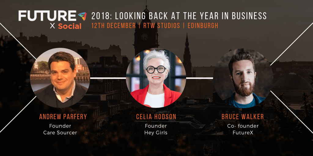 FutureX Social - 2018: looking back at the year in business - 12th December, RTW Studios, Edinburgh - Andrew Parfery: Founder, Care Sourcer - Celia Hodson: Founder, Hey Girls - Bruce Walker: Co-founder, FutureX