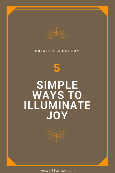 Create a Great Day with 5 Simple Ways to Illuminate Joy