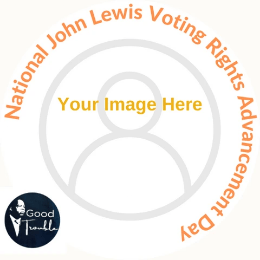 "Image of Facebook profile picture frame with ""your image here"" across the center and ""National John Lewis Voting Rights Advancement Day"" around the edge, with small inset of graphic image of John Lewis and the words, ""Good Trouble."""